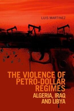 Book Violence of Petro-dollar Regimes: Algeria, Iraq, Libya by Luis Martinez
