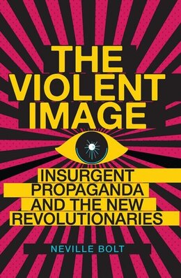 Book Violent Image: Insurgent Propaganda and the New Revolutionaries by Neville Bolt
