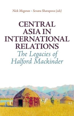 Book Central Asia in International Relations: The Legacies of Halford Mackinder by Nick Megoran