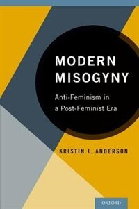 Modern Misogyny: Anti-Feminism in a Post-Feminist Era