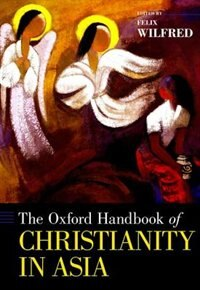 Book The Oxford Handbook of Christianity in Asia by Felix Wilfred