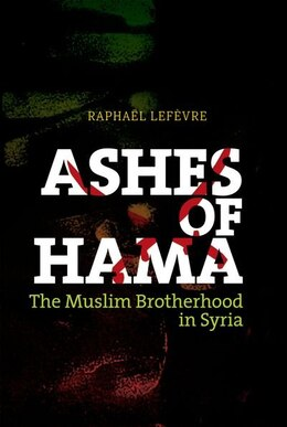 Book Ashes of Hama: The Muslim Brotherhood in Syria by Raphael Lefevre