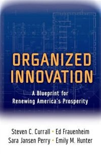 Book Organized Innovation: A Blueprint for Renewing Americas Prosperity by Steven C. Currall