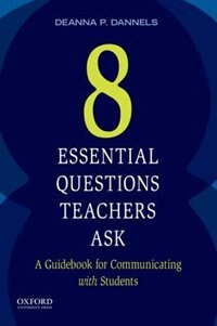 Book Eight Essential Questions Teachers Ask: A Guidebook for Communicating with Students by Deanna Dannels