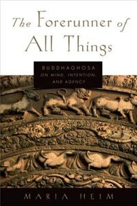 Book The Forerunner of All Things: Buddhaghosa on Mind, Intention, and Agency by Maria Heim