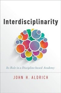 Book Interdisciplinarity: Its Role in a Discipline-based Academy by John H. Aldrich
