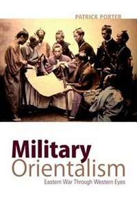 Book Military Orientalism: Eastern War Through Western Eyes by Patrick Porter