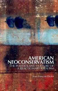 Book American Neoconservatism: The Politics and Culture of a Reactionary Idealism by Jean-Francois Drolet