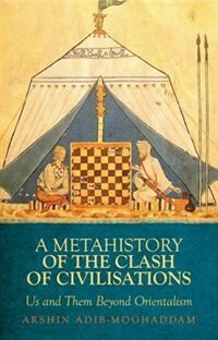 Book Metahistory of the Clash of Civilisation: Us and Them Beyond Orientalism by Arshin Adib-Moghaddam