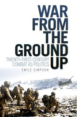 Book War From the Ground Up: Twenty-First Century Combat as Politics by Emile Simpson