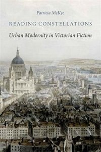 Book Reading Constellations: Urban Modernity in Victorian Fiction by Patricia Mckee