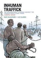 Inhuman Traffick: The International Struggle against the Transatlantic Slave Trade: A Graphic…