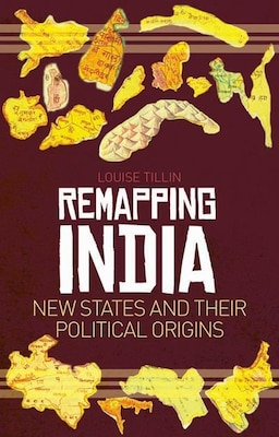 Book Remapping India: New States and Their Political Origins by Louise Tillin