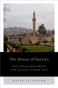 Book The House of Service: The Gulen Movement and Islams Third Way by David Tittensor
