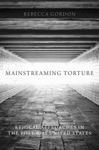 Book Mainstreaming Torture: Ethical Approaches in the Post-9/11 United States by Rebecca Gordon
