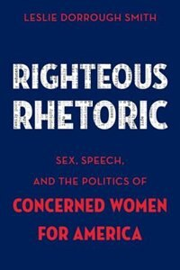 Book Righteous Rhetoric: Sex, Speech, and the Politics of Concerned Women for America by Leslie Dorrough Smith