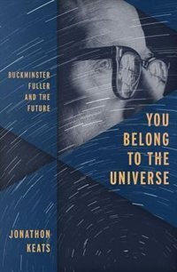 Book You Belong to the Universe: Buckminster Fuller and the Future by Jonathon Keats