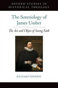 Book The Soteriology of James Ussher: The Act and Object of Saving Faith by Richard Snoddy