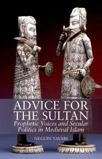 Book Advice for the Sultan: Prophetic Voices and Secular Politics in Medieval Islam by Neguin Yavari