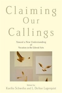 Book Claiming Our Callings: Toward a New Understanding of Vocation in the Liberal Arts by Kaethe Schwehn