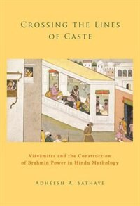 Book Crossing the Lines of Caste: Visvamitra and the Construction of Brahmin Power in Hindu Mythology by Adheesh A. Sathaye