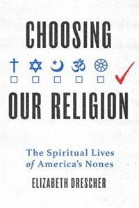 Book Choosing Our Religion: The Spiritual Lives of Americas Nones by Elizabeth Drescher