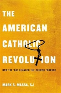 Book The American Catholic Revolution: How the Sixties Changed the Church Forever by Mark S. Massa