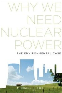 Book Why We Need Nuclear Power: The Environmental Case by Michael H. Fox