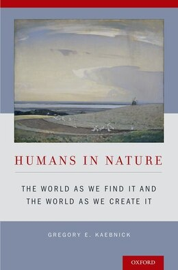 Book Humans in Nature: The World As We Find It and the World As We Create It by Gregory E. Kaebnick