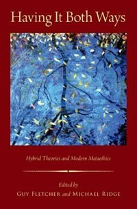 Book Having It Both Ways: Hybrid Theories and Modern Metaethics by Guy Fletcher