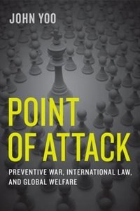 Book Point of Attack: Preventive War, International Law, and Global Welfare by John Yoo
