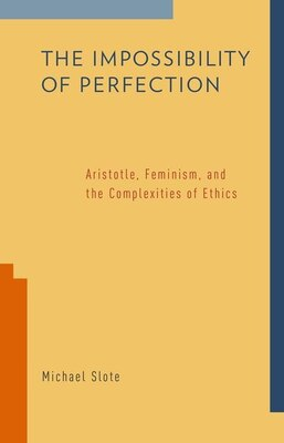 Book The Impossibility of Perfection: Aristotle, Feminism, and the Complexities of Ethics by Michael Slote