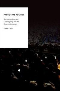 Book Prototype Politics: Technology-Intensive Campaigning and the Data of Democracy by Daniel Kreiss
