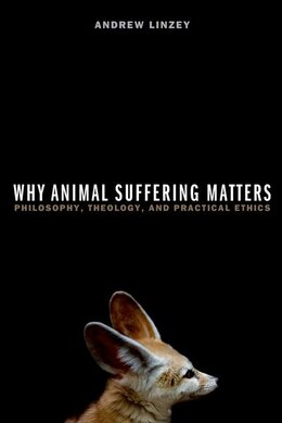 Book Why Animal Suffering Matters: Philosophy, Theology, and Practical Ethics by Andrew Linzey