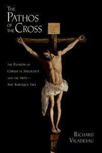 The Pathos of the Cross: The Passion of Christ in Theology and the Arts - The Baroque Era