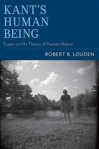 Book Kants Human Being: Essays on His Theory of Human Nature by Robert B. Louden