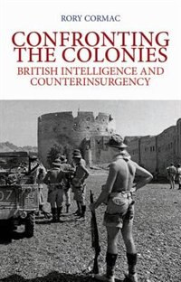 Book Confronting the Colonies: British Intelligence and Counterinsurgency by Rory Cormac