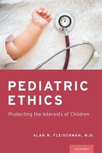 Book Pediatric Ethics: Protecting the Interests of Children by Alan R. Fleischman