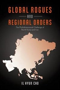 Book Global Rogues and Regional Orders: The Multidimensional Challenge of North Korea and Iran by Il Hyun Cho