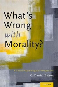 Book Whats Wrong With Morality?: A Social-Psychological Perspective by C. Daniel Batson