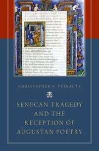 Book Senecan Tragedy and the Reception of Augustan Poetry by Christopher V. Trinacty