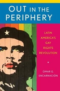 Book Out in the Periphery: Latin Americas Gay Rights Revolution by Omar G. Encarnacion