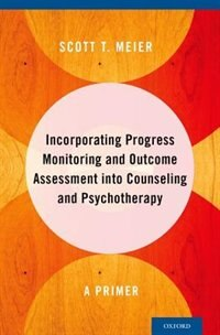 Book Incorporating Progress Monitoring and Outcome Assessment into Counseling and Psychotherapy: A Primer by Scott T. Meier