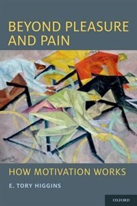 Book Beyond Pleasure and Pain: How Motivation Works by E. Tory Higgins