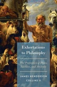 Book Exhortations to Philosophy: The Protreptics of Plato, Isocrates, and Aristotle by James Henderson Collins