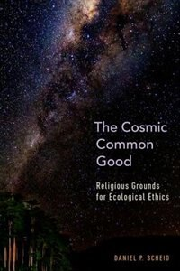 Book The Cosmic Common Good: Religious Grounds for Ecological Ethics by Daniel P. Scheid