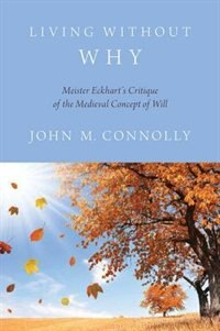 Book Living Without Why: Meister Eckharts Critique of the Medieval Concept of Will by John M. Connolly
