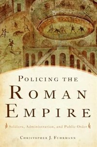 Book Policing the Roman Empire: Soldiers, Administration, and Public Order by Christopher J. Fuhrmann