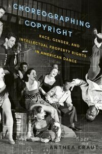 Book Choreographing Copyright: Race, Gender, and Intellectual Property Rights in American Dance by Anthea Kraut