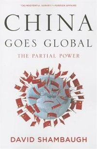 Book China Goes Global: The Partial Power by David Shambaugh